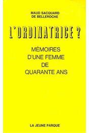 L'Ordinatrice? - Mémoires d'une femme de quarante ans - BELLEROCHE, MAUD SACQUARD DE - Régikönyvek