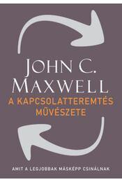 A kapcsolatteremtés művészete - Amit a legjobbak másképp csinálnak - John C. Maxwell  - Régikönyvek