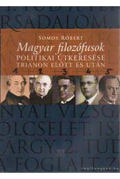 Magyar filozófusok politikai útkeresése Trianon előtt és után - Somos Róbert - Régikönyvek