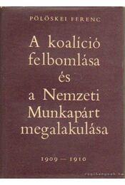 A koalíció felbomlása és a Nemzeti Munkapárt megalakulása 1909-1910 - Pölöskei Ferenc - Régikönyvek