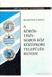 A Körös-Tisza-Maros középkori településrendje - Blazovich László - Régikönyvek