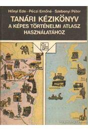 Tanári kézikönyv a képes történelmi atlasz használatához - Hőnyi Ede, Péczi Ernőné-Sebenyi Péter - Régikönyvek