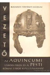 Vezető az Aquincumi táborváros és a pesti római tábor kiállításaihoz - Nagy Tibor - Régikönyvek
