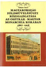 Magyarország földművelésügyi közigazgatása az Osztrák-Magyar Monarchia korában 1867-1918 - Takács Imre - Régikönyvek