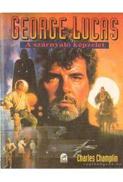 George Lucas - A szárnyaló képzelet - Champlin, Charles - Régikönyvek