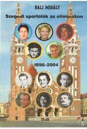 Szegedi sportolók az olimpiákon 1896-2004 (dedikált) - Bali Mihály - Régikönyvek