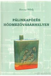 Pálinkafőzés Hódmezővásárhelyen - Herczeg Mihály - Régikönyvek