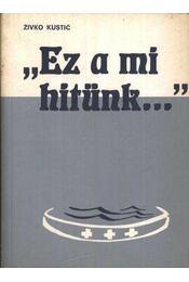 Ez a mi hitünk - Kustic, Zivko - Régikönyvek