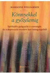 Könnyekkel a győzelemig - Spirituális gyógyulás a szorongás és a depresszió modern kori betegségeiből - Marianne Williamson - Régikönyvek