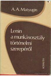 Lenin a munkásosztály történelmi szerepéről - Matyugin, A. A. - Régikönyvek