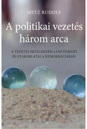 A politikai vezetés három arca - A vezetés értelmezési lehetőségei és gyakorlatai a demokráciában - Metz Rudolf - Régikönyvek
