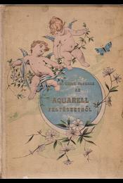 Az aquarell festészetről. Kézikönyv műkedvelők és a tanuló ifjuság számára. II. kiadás. (Gottermayer-kötésben.) - N. Czike Ferencz - Régikönyvek