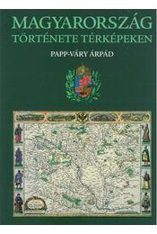 Magyarország története térképeken - Papp-Váry Árpád - Régikönyvek