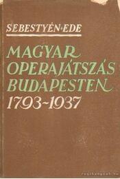 Magyar operajátszás Budapesten 1793-1937 - Sebestyén Ede - Régikönyvek