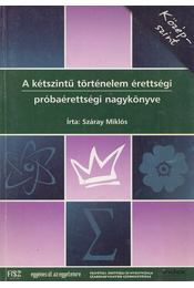 A kétszintű történelem érettségi próbaérettségi nagykönyve - Középszint - Száray Miklós - Régikönyvek