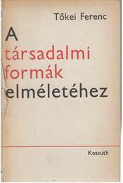 A társadalmi formák elméletéhez - Tőkei Ferenc - Régikönyvek