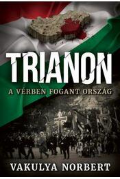 Trianon - A vérben fogant ország - Vakulya Norbert - Régikönyvek