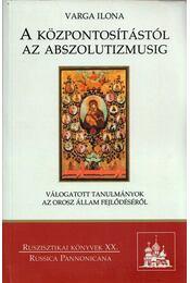 A központosítástól az abszolutizmusig - Varga Ilona - Régikönyvek