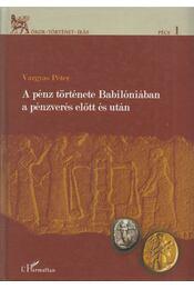 A pénz története Babilóniában a pénzverés előtt és után - Vargyas Péter - Régikönyvek