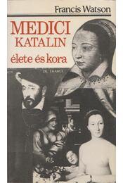 Medici Katalin élete és kora - Watson, Francis - Régikönyvek