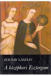 A középkori Esztergom - Zolnay László - Régikönyvek